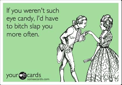 If you weren't sucheye candy, I'd haveto bitch slap youmore often.