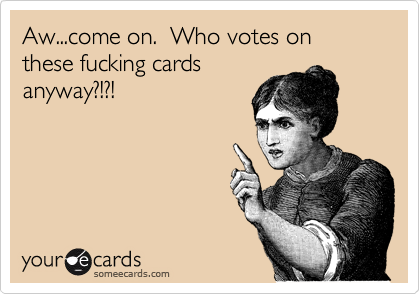 Aw...come on.  Who votes on these fucking cards