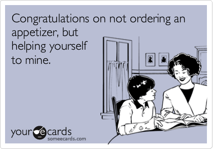 Congratulations on not ordering an appetizer, but