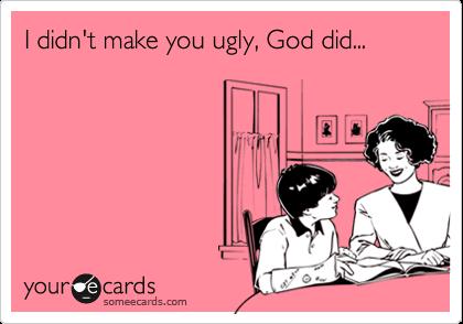 I didn't make you ugly, God did...