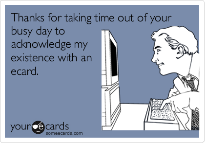 Thanks for taking time out of your busy day toacknowledge myexistence with anecard.