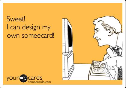 Sweet! I can design myown someecard!