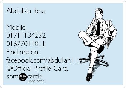 Abdullah Ibna   Mobile:  01711134232 01677011011 Find me on:  facebook.com/abdullah11i ©Official Profile Card.