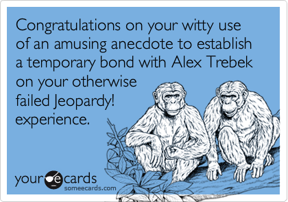 Congratulations on your witty use of an amusing anecdote to establish a temporary bond with Alex Trebek on your otherwise
