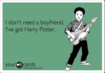 I don't need a boyfriend.I've got Harry Potter.