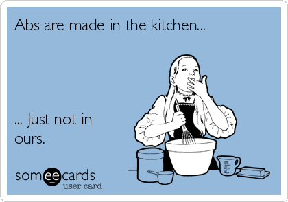 Abs are made in the kitchen...     ... Just not in ours.