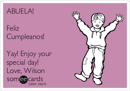 ABUELA!  Feliz Cumpleanos!  Yay! Enjoy your special day! Love, Wilson