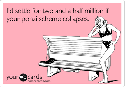 I'd settle for two and a half million if your ponzi scheme collapses.