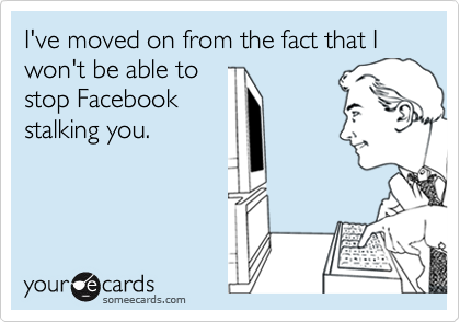 I've moved on from the fact that I won't be able to stop Facebook stalking you.