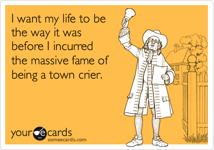 I want my life to be the way it was before I incurred the massive fame of being a town crier.