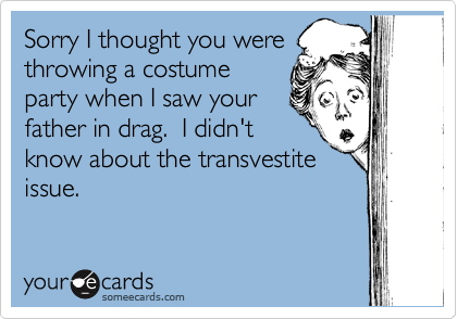 Sorry I thought you were throwing a costume party when I saw your father in drag.  I didn't know about the transvestite issue.