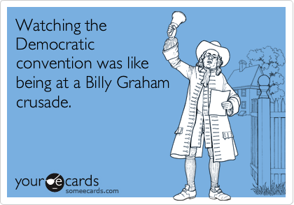 Watching theDemocraticconvention was likebeing at a Billy Grahamcrusade.
