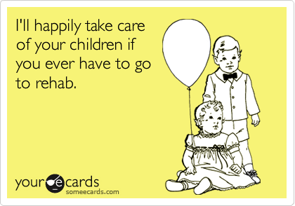 I'll happily take careof your children ifyou ever have to goto rehab.