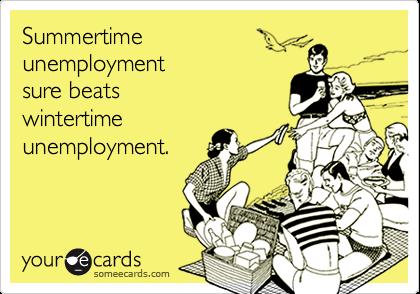 Summertime unemployment sure beats wintertime unemployment.