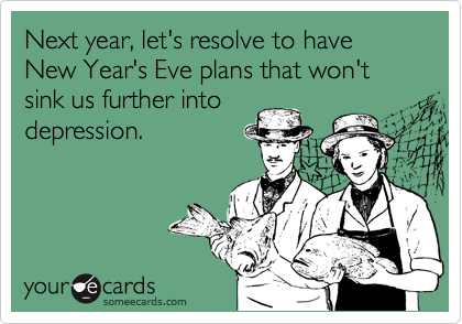 Next year, let's resolve to have New Year's Eve plans that won't sink us further into  depression.