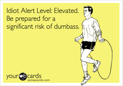 Idiot Alert Level: Elevated.Be prepared for asignificant risk of dumbass.