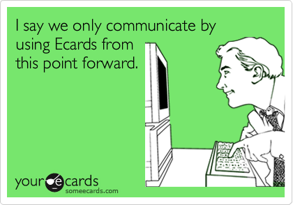I say we only communicate by