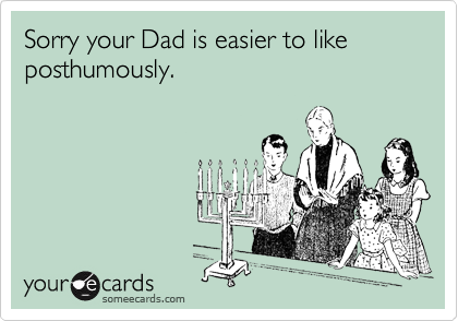 Sorry your Dad is easier to like posthumously.