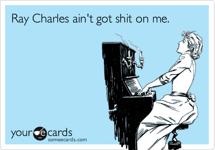 Ray Charles ain't got shit on me.