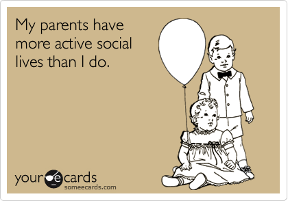 My parents havemore active sociallives than I do.