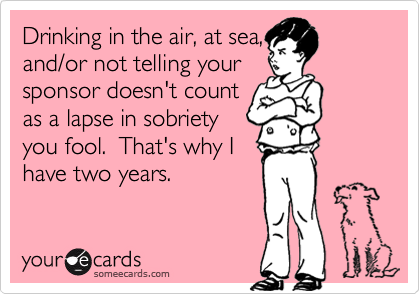 Drinking in the air, at sea,and/or not telling yoursponsor doesn't countas a lapse in sobrietyyou fool.  That's why Ihave two years.