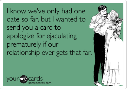 I know we've only had onedate so far, but I wanted tosend you a card toapologize for ejaculatingprematurely if ourrelationship ever gets that far.
