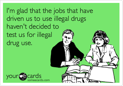 I'm glad that the jobs that have driven us to use illegal drugs haven't decided to test us for illegal drug use.