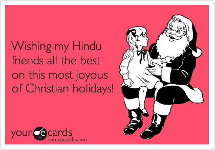 Wishing my Hindu  friends all the best on this most joyous of Christian holidays!