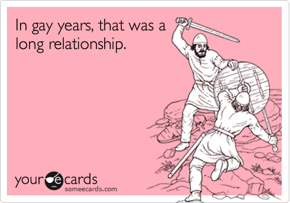 In gay years, that was along relationship.