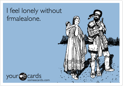 I feel lonely withoutfrmalealone.