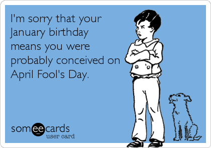im sorry that your january birthday means you were probably conceived on april fools