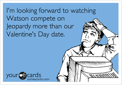 I'm looking forward to watching Watson compete on Jeopardy more than our Valentine's Day date.