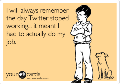 I will always remember the day Twitter stoped working... it meant I had to actually do my job.