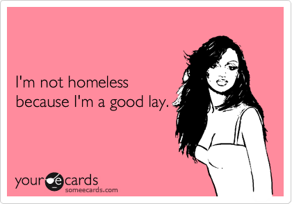 I'm not homeless because I'm a good lay.