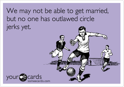 We may not be able to get married, but no one has outlawed circle jerks yet.