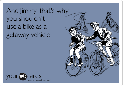 And Jimmy, that's whyyou shouldn'tuse a bike as agetaway vehicle