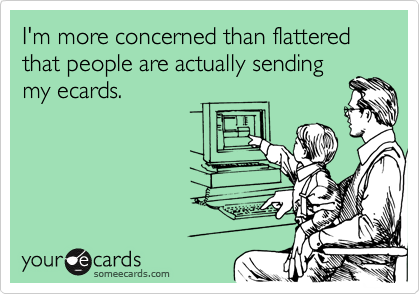 I'm more concerned than flattered that people are actually sending