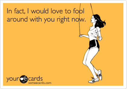 In fact, I would love to fool