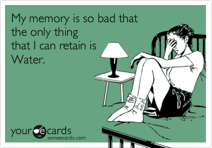 My memory is so bad that