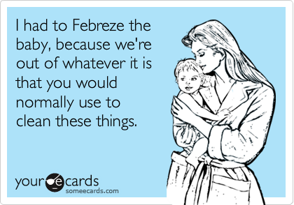 I had to Febreze the baby, because we're  out of whatever it is that you would normally use to  clean these things.