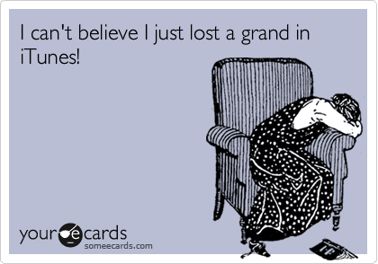I can't believe I just lost a grand in iTunes!