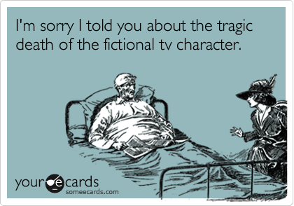 I'm sorry I told you about the tragic death of the fictional tv character.