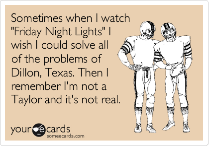 "Sometimes when I watch ""Friday Night Lights"" I wish I could solve all of the problems of Dillon, Texas. Then I remember I'm not a Taylor and it's not real."