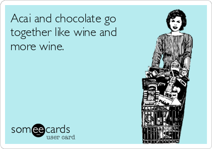 Acai and chocolate go together like wine and more wine.