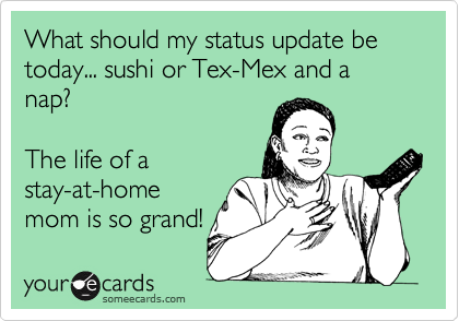 What should my status update be today... sushi or Tex-Mex and a nap? The life of astay-at-homemom is so grand!