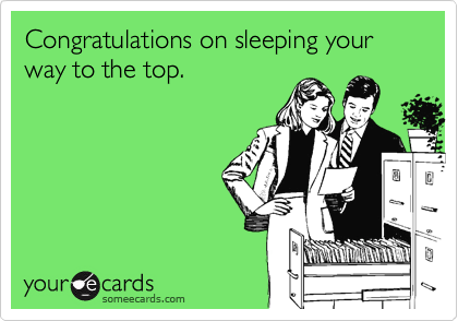 Congratulations on sleeping your way to the top.