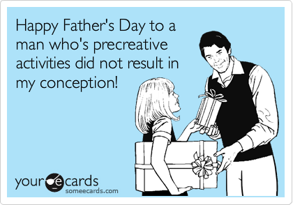 Happy Father's Day to a man who's precreative activities did not result in my conception!