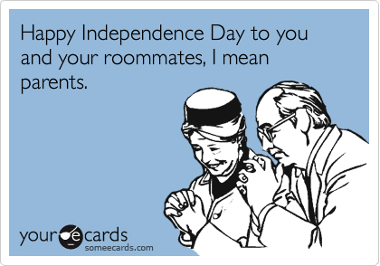 Happy Independence Day to you and your roommates, I mean parents.