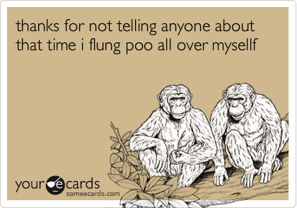 thanks for not telling anyone about that time i flung poo all over mysellf