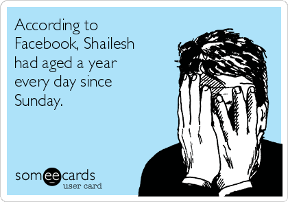 According to Facebook, Shailesh had aged a year every day since Sunday.